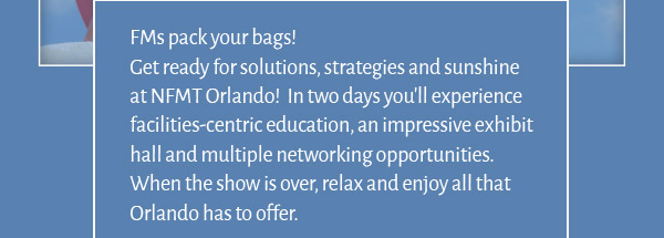 FMs pack your bags! Get ready for solutions, strategies and sunshine at NFMT Orlando!  In two days you'll experience facilities-centric education, an impressive exhibit hall and multiple networking opportunities.  When the show is over, relax and enjoy all that Orlando has to offer.